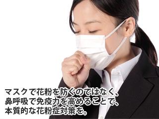 マスクで花粉を防ぐのではなく、鼻呼吸で免疫力を高めることで、本質的な花粉症対策を。
